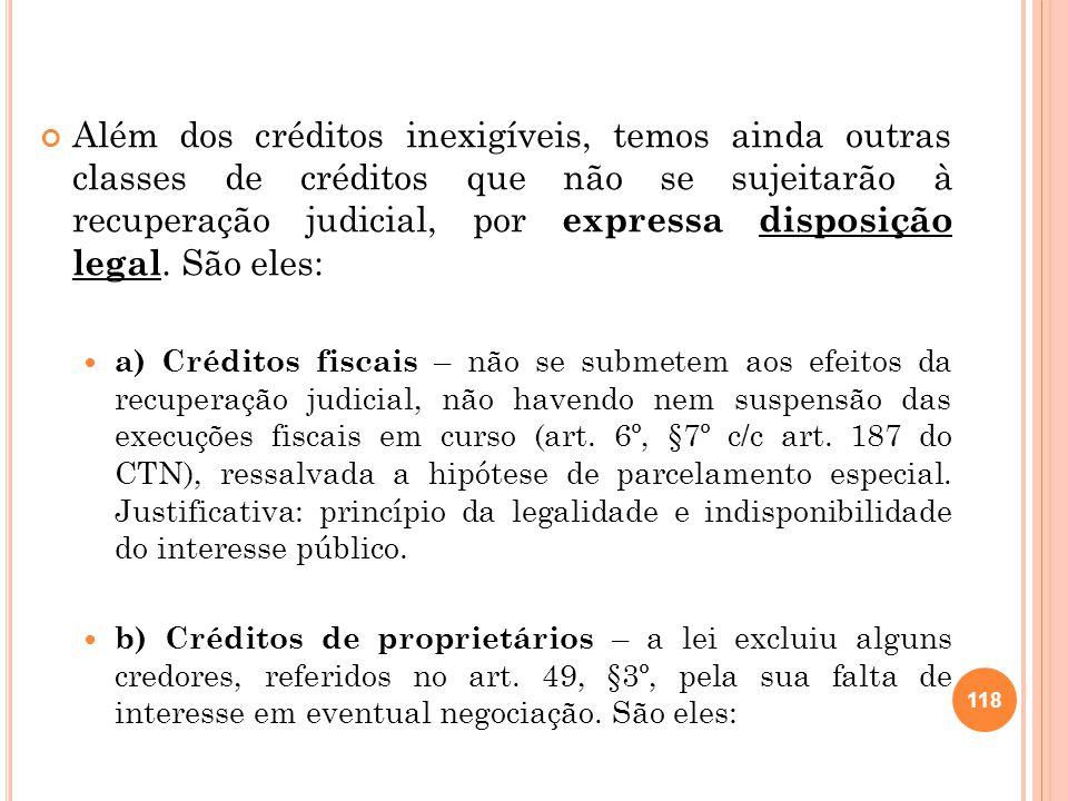 Além dos créditos inexigíveis, temos ainda outras classes de créditos que não se sujeitarão à recuperação judicial, por expressa disposição legal. São eles: