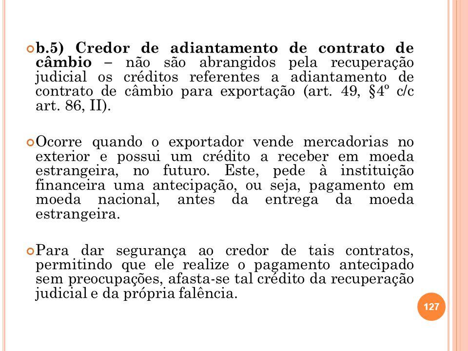 b.5) Credor de adiantamento de contrato de câmbio – não são abrangidos pela recuperação judicial os créditos referentes a adiantamento de contrato de câmbio para exportação (art. 49, §4º c/c art. 86, II).