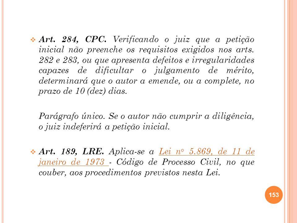 Art. 284, CPC. Verificando o juiz que a petição inicial não preenche os requisitos exigidos nos arts. 282 e 283, ou que apresenta defeitos e irregularidades capazes de dificultar o julgamento de mérito, determinará que o autor a emende, ou a complete, no prazo de 10 (dez) dias.