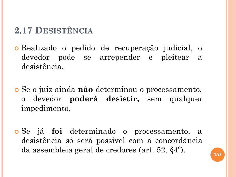 2.17 Desistência Realizado o pedido de recuperação judicial, o devedor pode se arrepender e pleitear a desistência.
