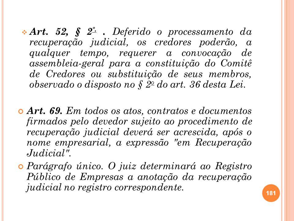Art. 52, § 2º. . Deferido o processamento da recuperação judicial, os credores poderão, a qualquer tempo, requerer a convocação de assembleia-geral para a constituição do Comitê de Credores ou substituição de seus membros, observado o disposto no § 2o do art. 36 desta Lei.
