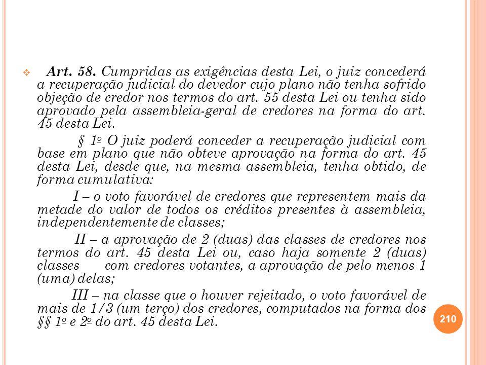 Art. 58. Cumpridas as exigências desta Lei, o juiz concederá a recuperação judicial do devedor cujo plano não tenha sofrido objeção de credor nos termos do art. 55 desta Lei ou tenha sido aprovado pela assembleia-geral de credores na forma do art. 45 desta Lei.