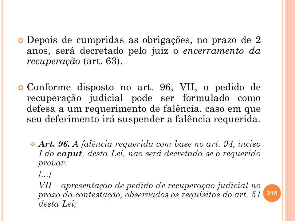Depois de cumpridas as obrigações, no prazo de 2 anos, será decretado pelo juiz o encerramento da recuperação (art. 63).