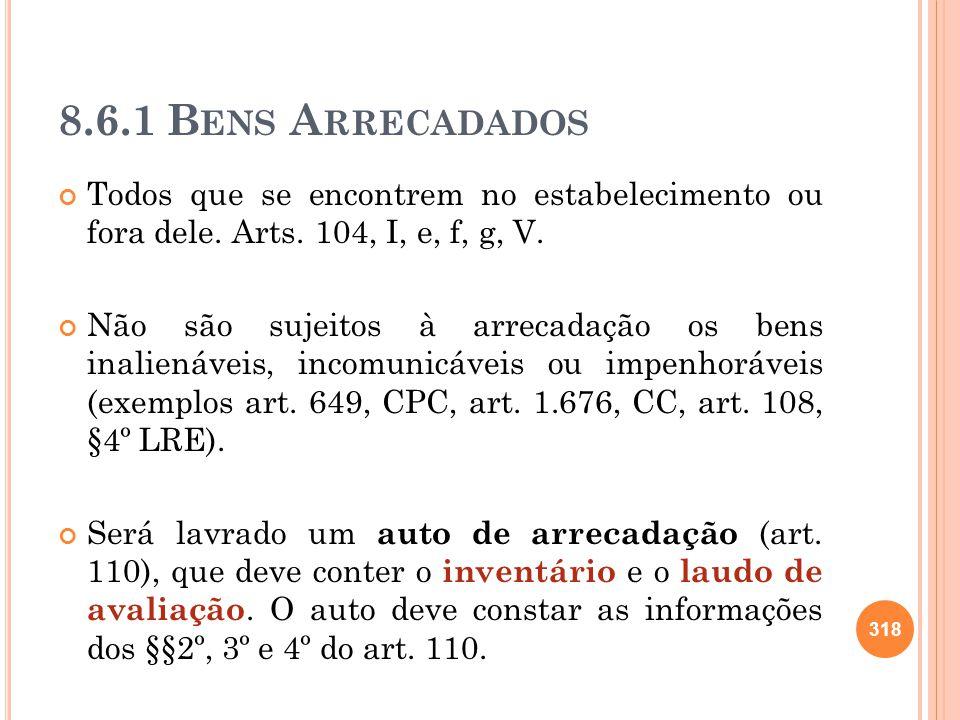 8.6.1 Bens Arrecadados Todos que se encontrem no estabelecimento ou fora dele. Arts. 104, I, e, f, g, V.