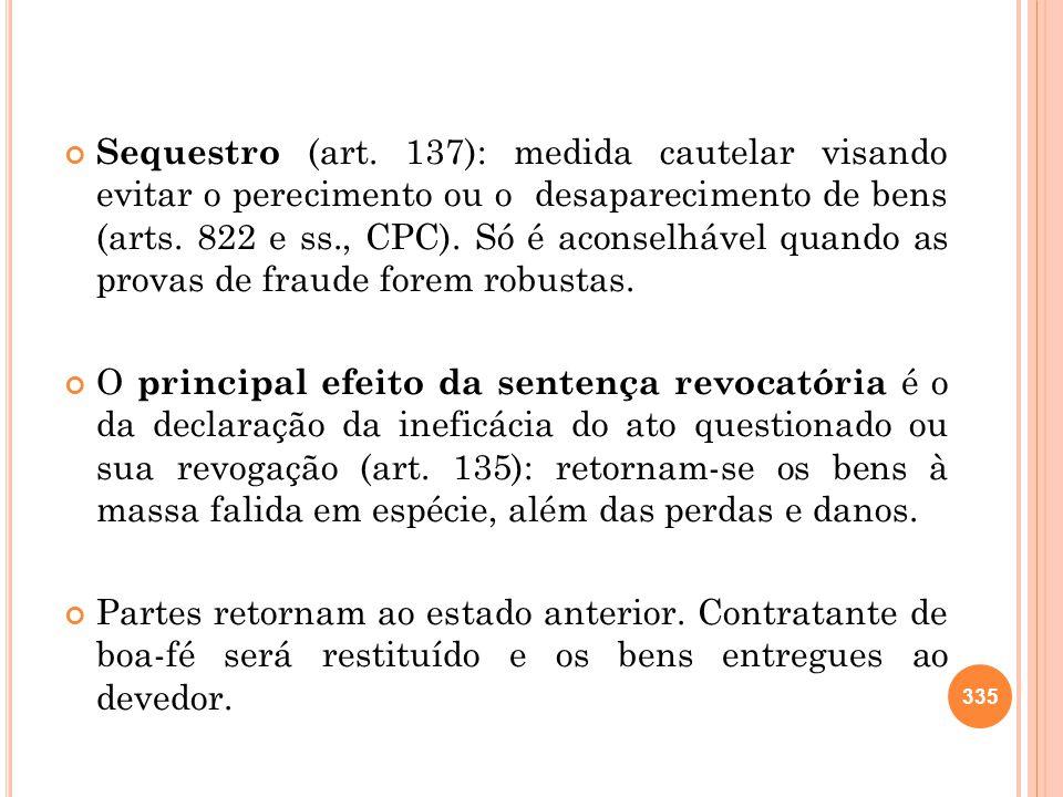 Sequestro (art. 137): medida cautelar visando evitar o perecimento ou o desaparecimento de bens (arts. 822 e ss., CPC). Só é aconselhável quando as provas de fraude forem robustas.