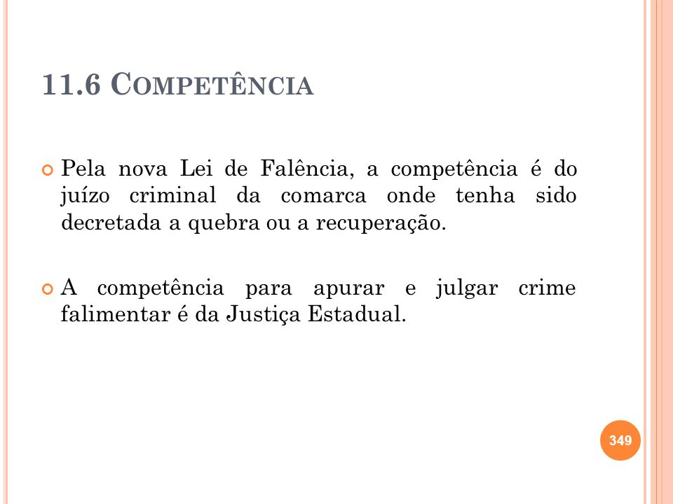11.6 Competência Pela nova Lei de Falência, a competência é do juízo criminal da comarca onde tenha sido decretada a quebra ou a recuperação.