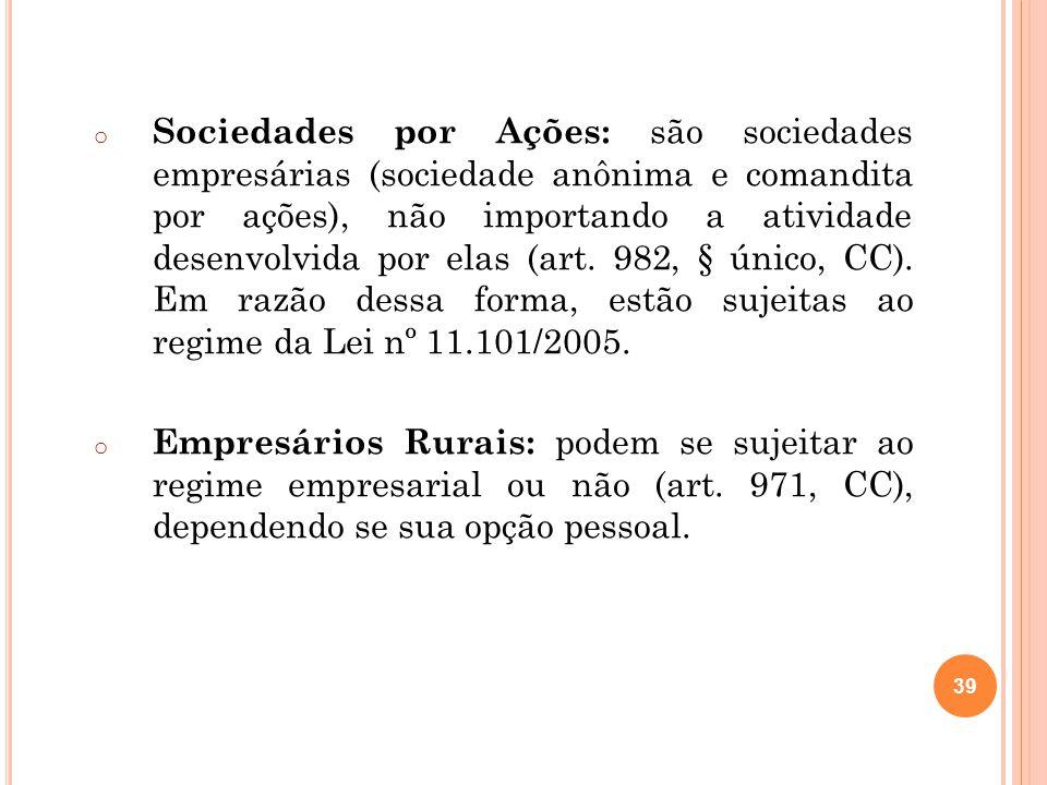 Sociedades por Ações: são sociedades empresárias (sociedade anônima e comandita por ações), não importando a atividade desenvolvida por elas (art. 982, § único, CC). Em razão dessa forma, estão sujeitas ao regime da Lei nº 11.101/2005.