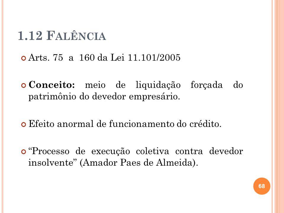 1.12 Falência Arts. 75 a 160 da Lei 11.101/2005. Conceito: meio de liquidação forçada do patrimônio do devedor empresário.