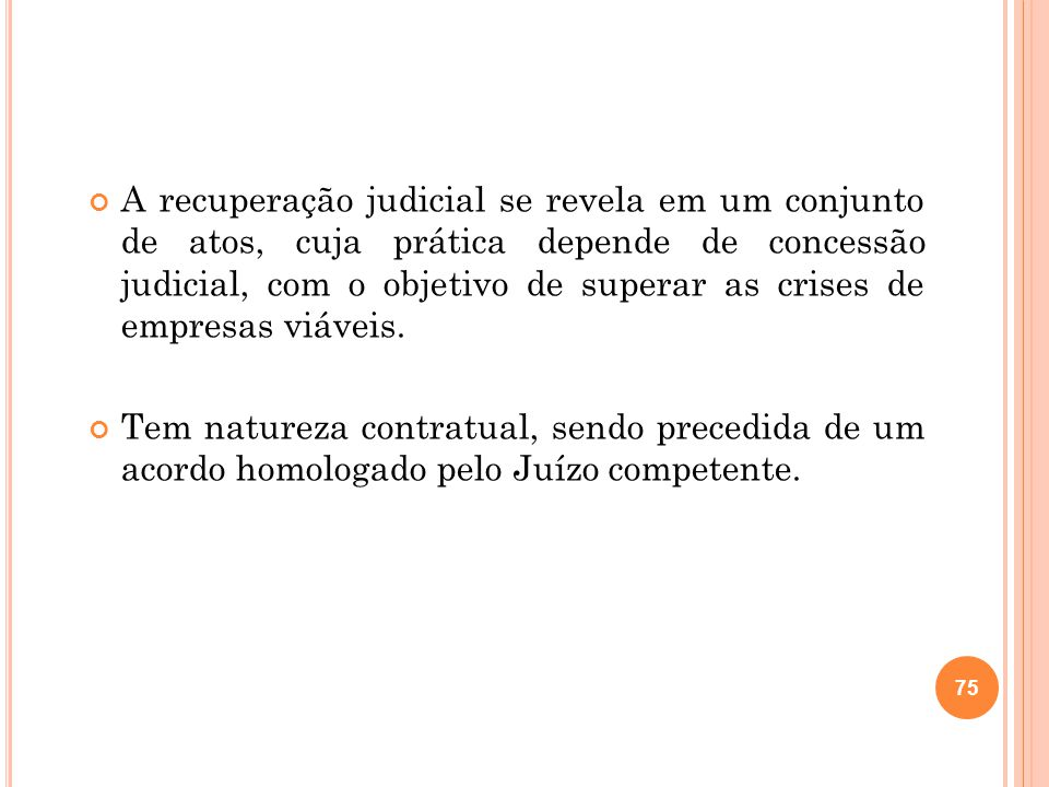 A recuperação judicial se revela em um conjunto de atos, cuja prática depende de concessão judicial, com o objetivo de superar as crises de empresas viáveis.
