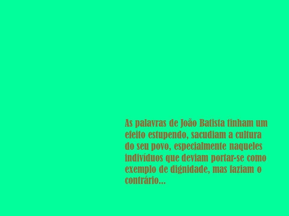 As palavras de João Batista tinham um efeito estupendo, sacudiam a cultura do seu povo, especialmente naqueles indivíduos que deviam portar-se como exemplo de dignidade, mas faziam o contrário...