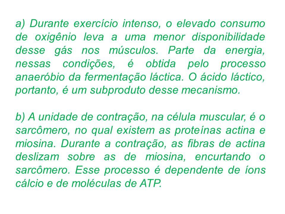 a) Durante exercício intenso, o elevado consumo de oxigênio leva a uma menor disponibilidade desse gás nos músculos. Parte da energia, nessas condições, é obtida pelo processo anaeróbio da fermentação láctica. O ácido láctico, portanto, é um subproduto desse mecanismo.