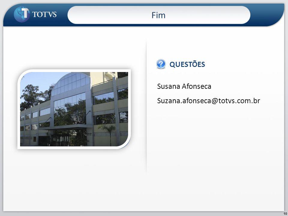Fim QUESTÕES Susana Afonseca Suzana.afonseca@totvs.com.br IMAGEM 10