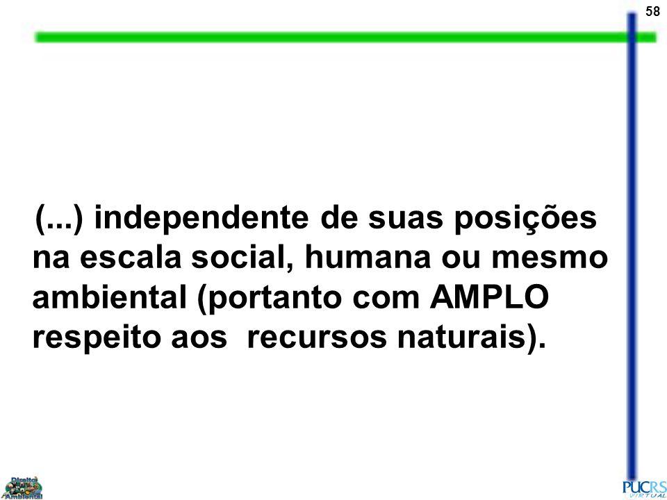 (...) independente de suas posições na escala social, humana ou mesmo ambiental (portanto com AMPLO respeito aos recursos naturais).