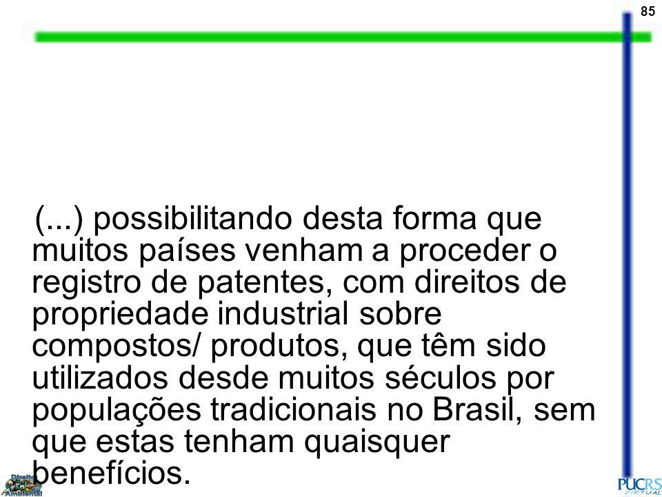 (...) possibilitando desta forma que muitos países venham a proceder o registro de patentes, com direitos de propriedade industrial sobre compostos/ produtos, que têm sido utilizados desde muitos séculos por populações tradicionais no Brasil, sem que estas tenham quaisquer benefícios.