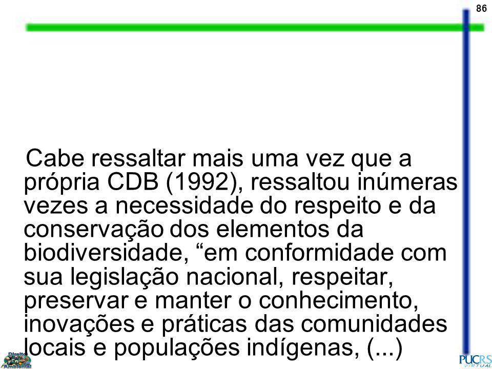 Cabe ressaltar mais uma vez que a própria CDB (1992), ressaltou inúmeras vezes a necessidade do respeito e da conservação dos elementos da biodiversidade, em conformidade com sua legislação nacional, respeitar, preservar e manter o conhecimento, inovações e práticas das comunidades locais e populações indígenas, (...)