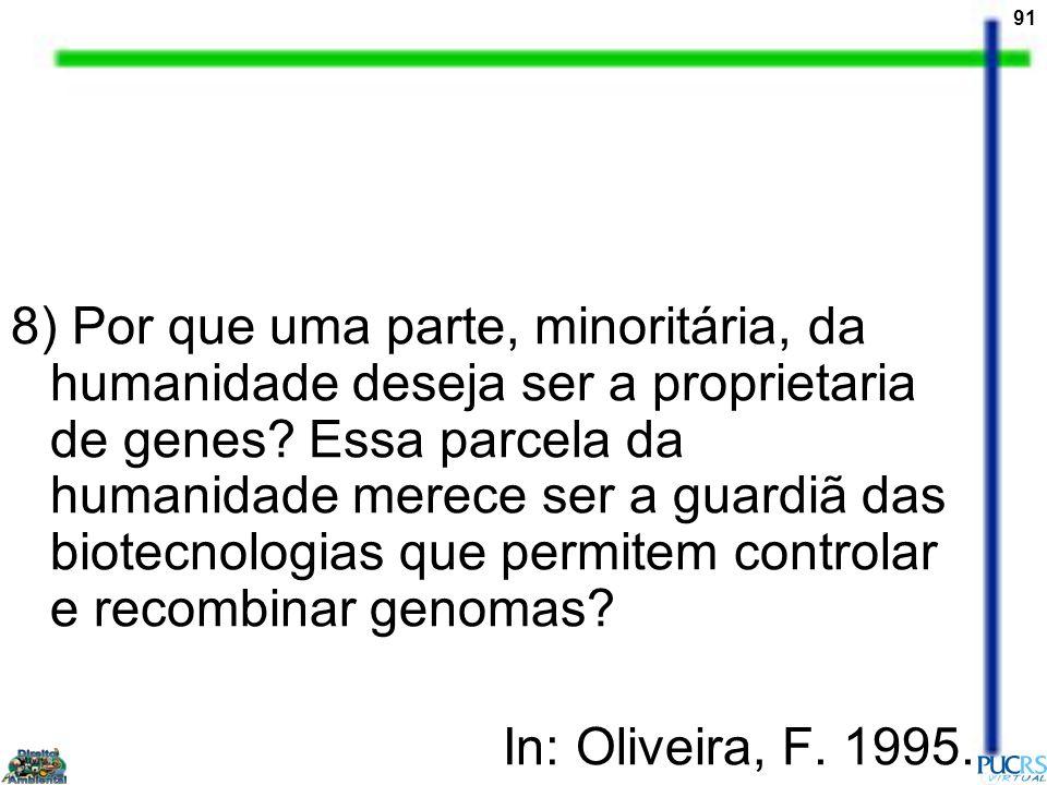 8) Por que uma parte, minoritária, da humanidade deseja ser a proprietaria de genes Essa parcela da humanidade merece ser a guardiã das biotecnologias que permitem controlar e recombinar genomas