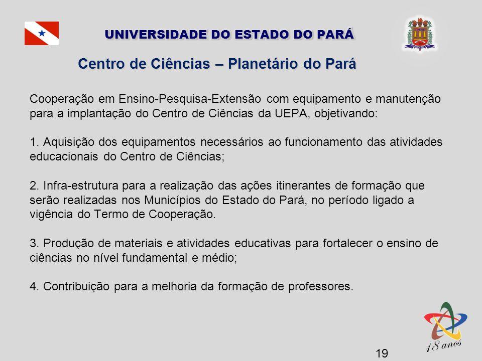 Centro de Ciências – Planetário do Pará Cooperação em Ensino-Pesquisa-Extensão com equipamento e manutenção para a implantação do Centro de Ciências da UEPA, objetivando: 1.