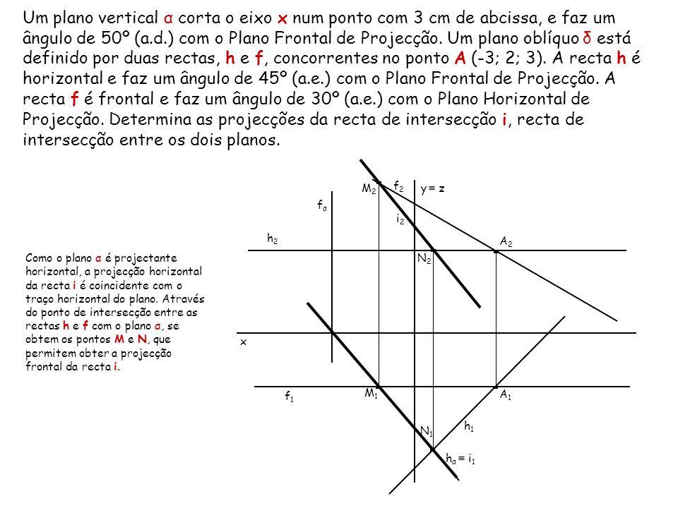 Um plano vertical α corta o eixo x num ponto com 3 cm de abcissa, e faz um ângulo de 50º (a.d.) com o Plano Frontal de Projecção. Um plano oblíquo δ está definido por duas rectas, h e f, concorrentes no ponto A (-3; 2; 3). A recta h é horizontal e faz um ângulo de 45º (a.e.) com o Plano Frontal de Projecção. A recta f é frontal e faz um ângulo de 30º (a.e.) com o Plano Horizontal de Projecção. Determina as projecções da recta de intersecção i, recta de intersecção entre os dois planos.