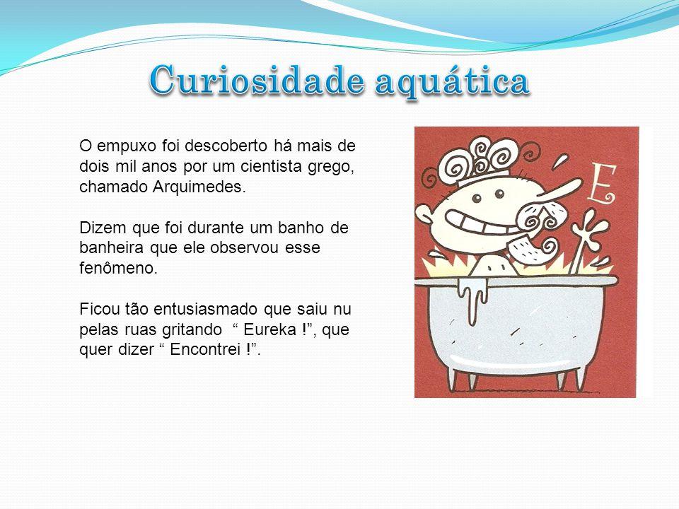 Curiosidade aquática O empuxo foi descoberto há mais de dois mil anos por um cientista grego, chamado Arquimedes.
