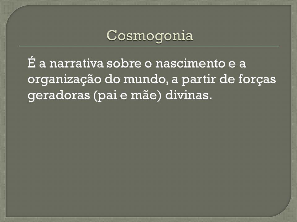 Cosmogonia É a narrativa sobre o nascimento e a organização do mundo, a partir de forças geradoras (pai e mãe) divinas.