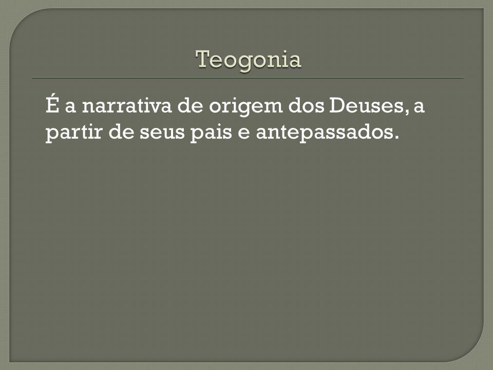 Teogonia É a narrativa de origem dos Deuses, a partir de seus pais e antepassados.