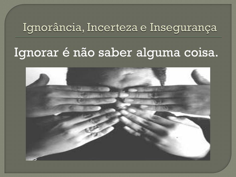 Ignorância, Incerteza e Insegurança