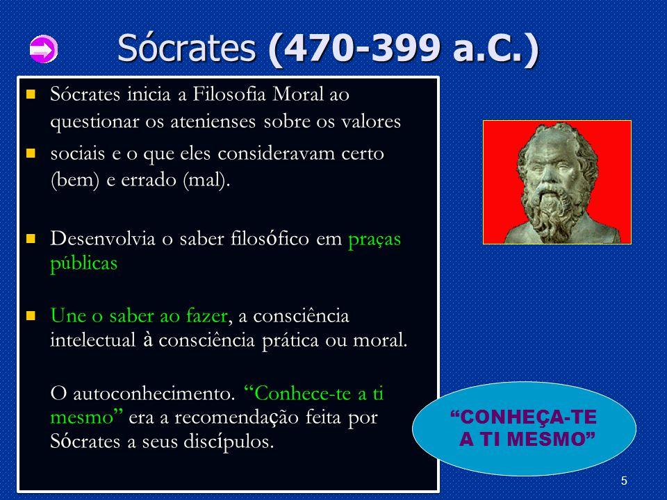 Sócrates (470-399 a.C.) Sócrates inicia a Filosofia Moral ao questionar os atenienses sobre os valores.