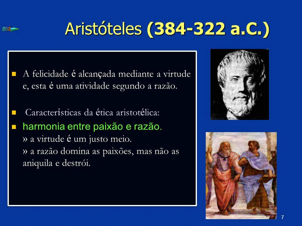 Aristóteles (384-322 a.C.) A felicidade é alcançada mediante a virtude e, esta é uma atividade segundo a razão.