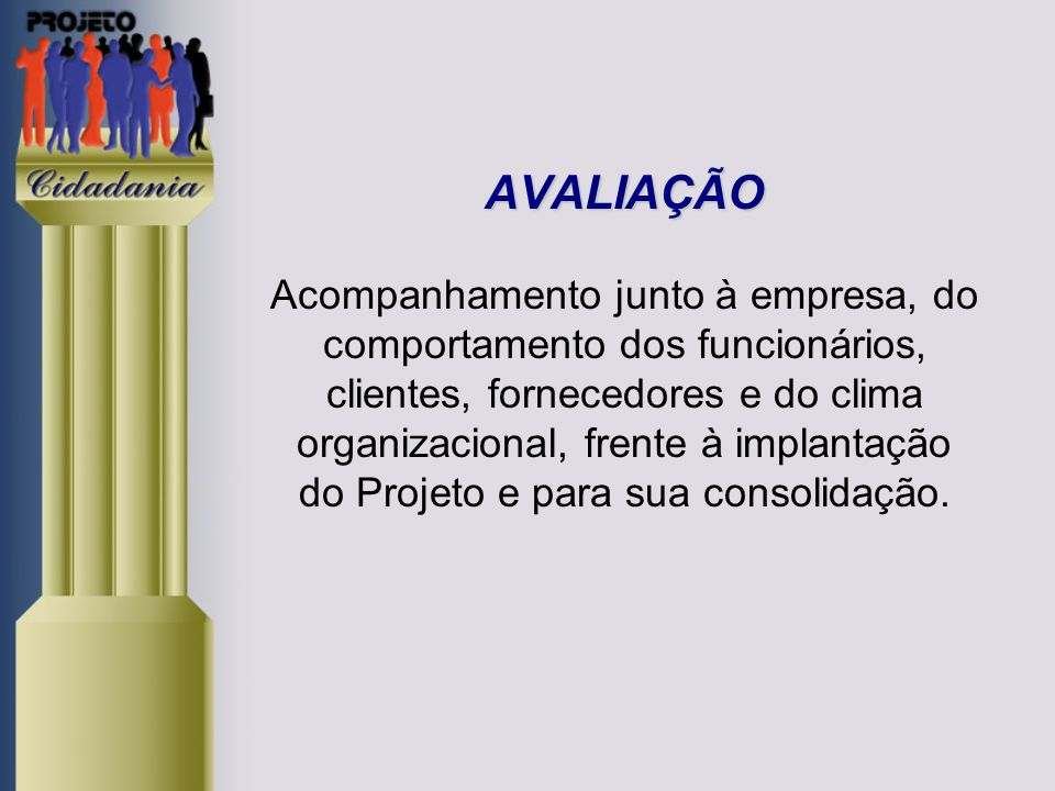 AVALIAÇÃO Acompanhamento junto à empresa, do comportamento dos funcionários, clientes, fornecedores e do clima organizacional, frente à implantação do Projeto e para sua consolidação.