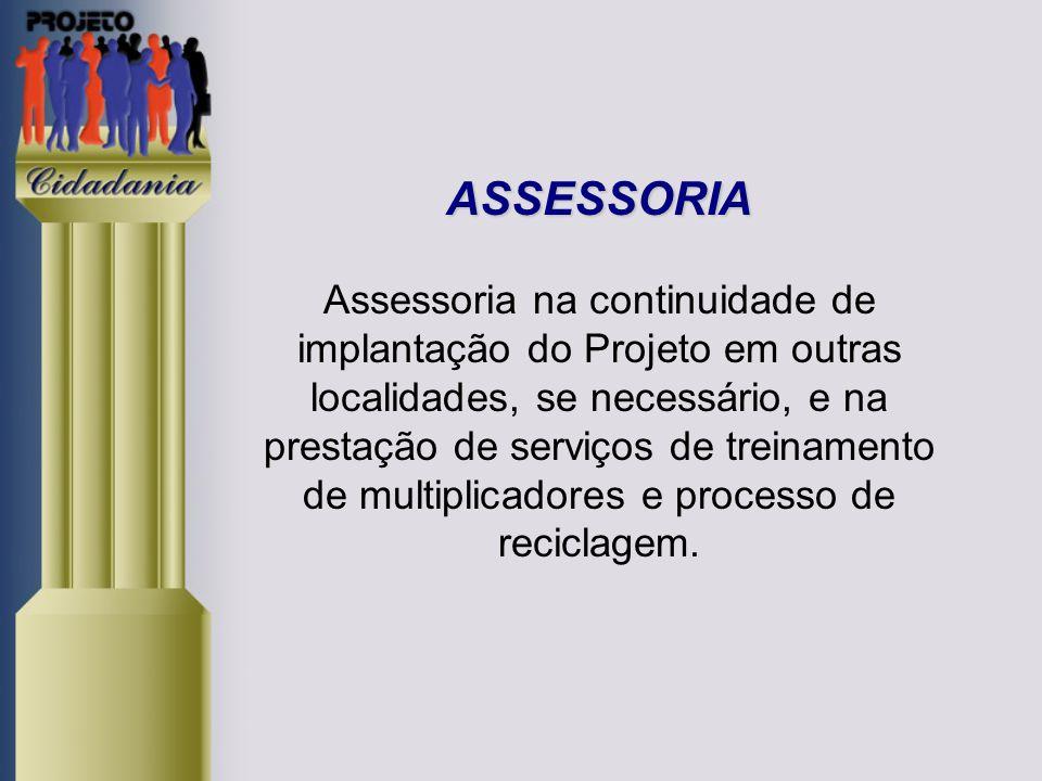 ASSESSORIA Assessoria na continuidade de implantação do Projeto em outras localidades, se necessário, e na prestação de serviços de treinamento de multiplicadores e processo de reciclagem.
