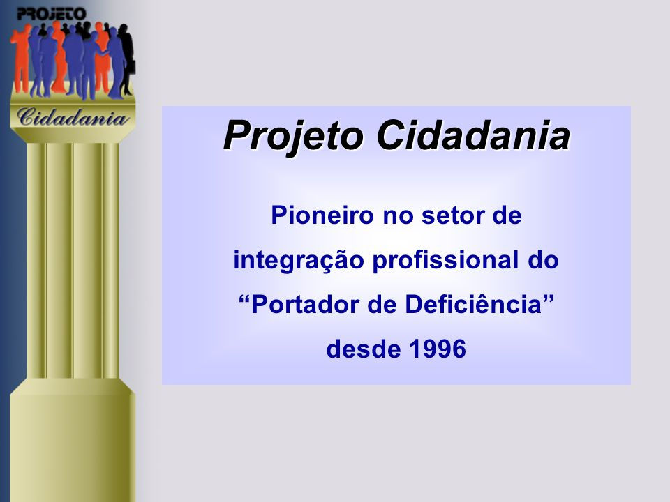 Projeto Cidadania Pioneiro no setor de integração profissional do Portador de Deficiência desde 1996
