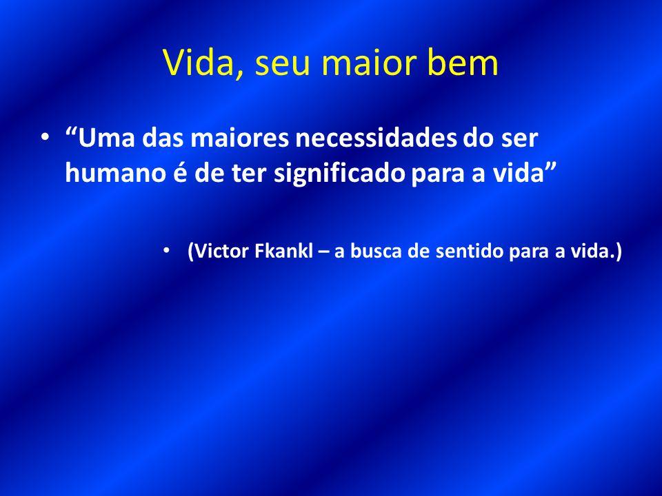 Vida, seu maior bem Uma das maiores necessidades do ser humano é de ter significado para a vida (Victor Fkankl – a busca de sentido para a vida.)