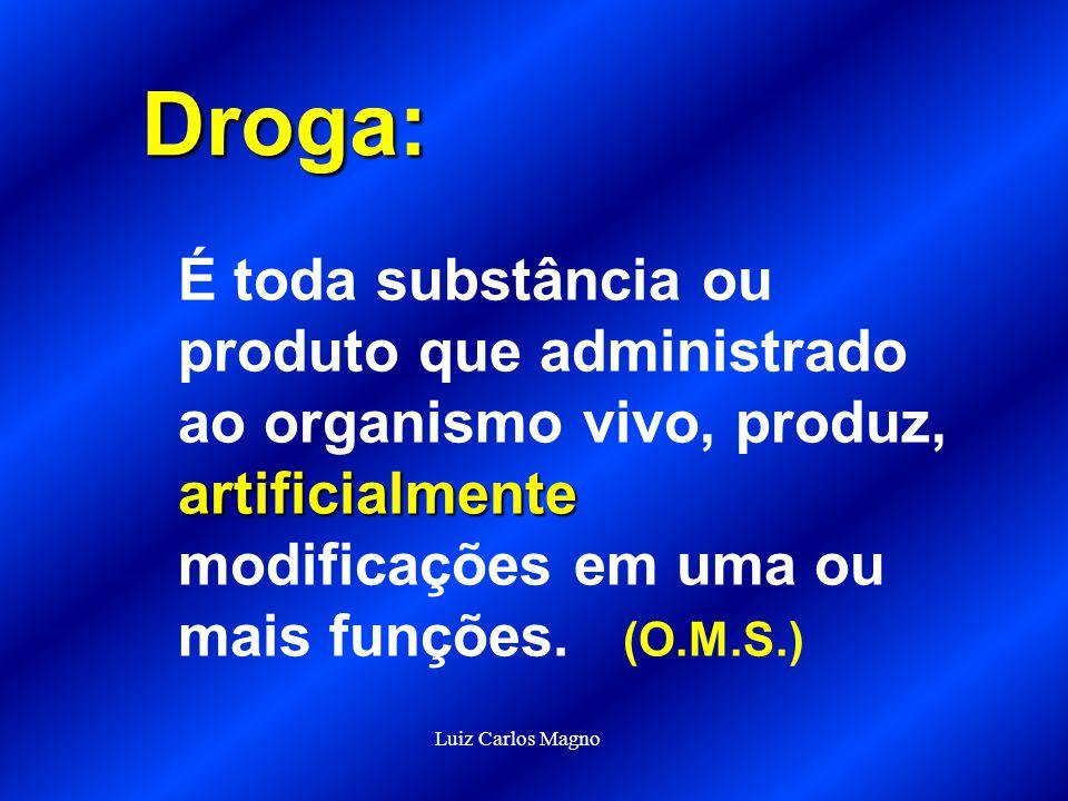 Droga: É toda substância ou produto que administrado ao organismo vivo, produz, artificialmente modificações em uma ou mais funções. (O.M.S.)