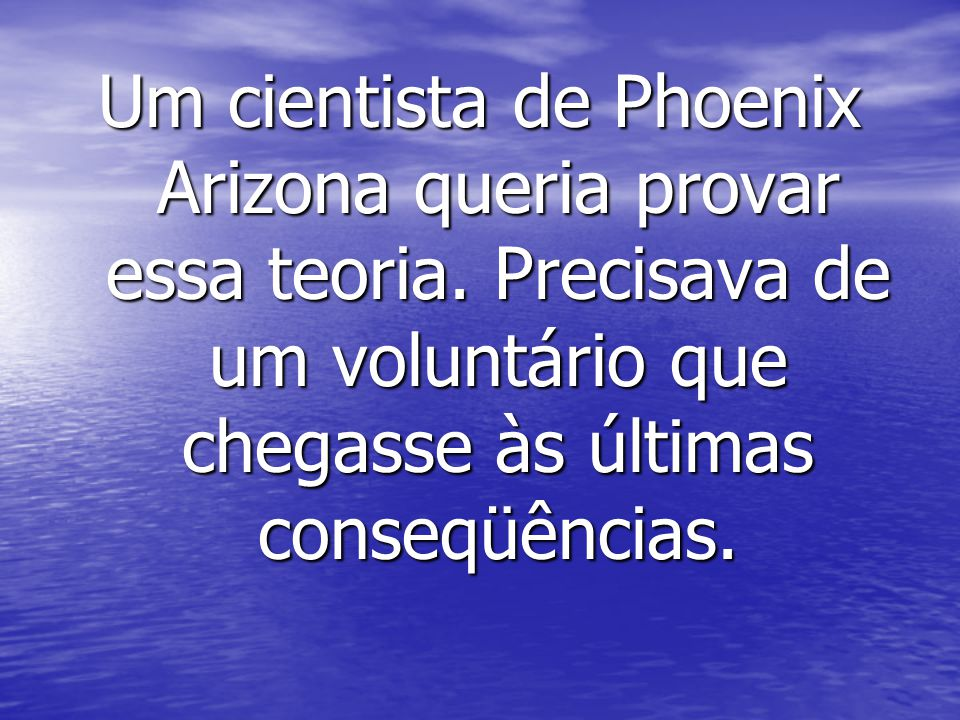 Um cientista de Phoenix Arizona queria provar essa teoria