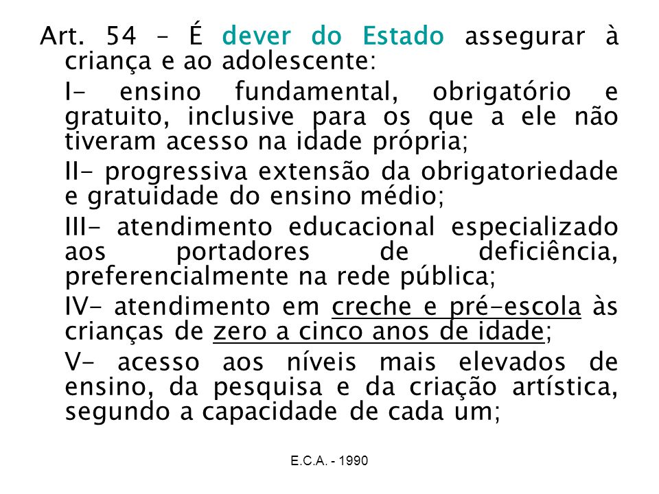 Art. 54 – É dever do Estado assegurar à criança e ao adolescente: