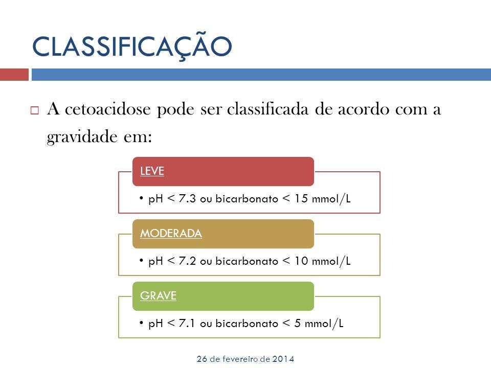 CLASSIFICAÇÃO A cetoacidose pode ser classificada de acordo com a gravidade em: LEVE. pH < 7.3 ou bicarbonato < 15 mmol/L.