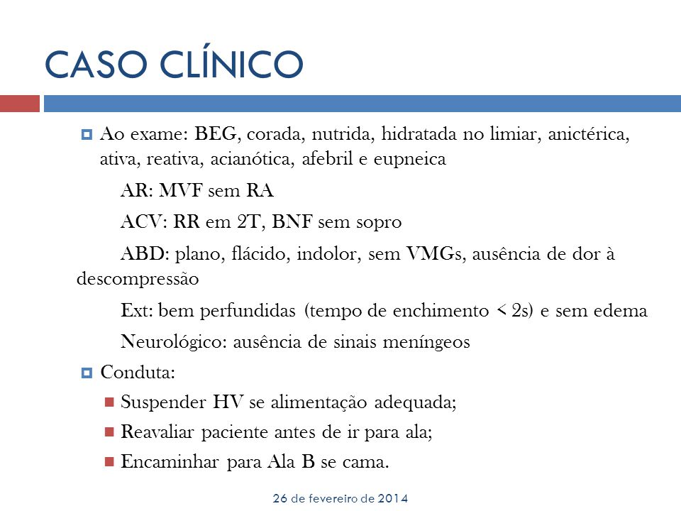 CASO CLÍNICO Ao exame: BEG, corada, nutrida, hidratada no limiar, anictérica, ativa, reativa, acianótica, afebril e eupneica.