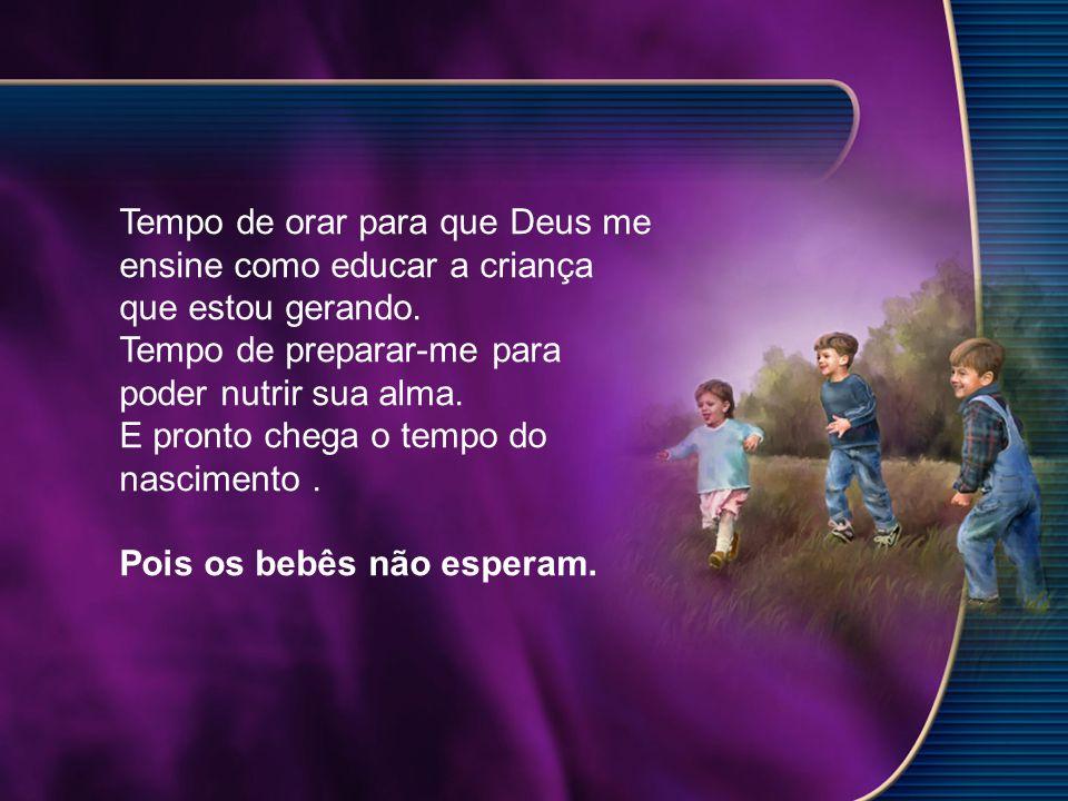 Tempo de orar para que Deus me ensine como educar a criança que estou gerando.