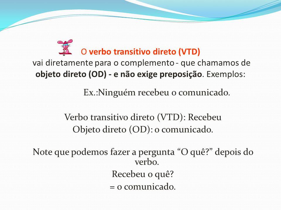 O verbo transitivo direto (VTD) vai diretamente para o complemento - que chamamos de objeto direto (OD) - e não exige preposição. Exemplos: