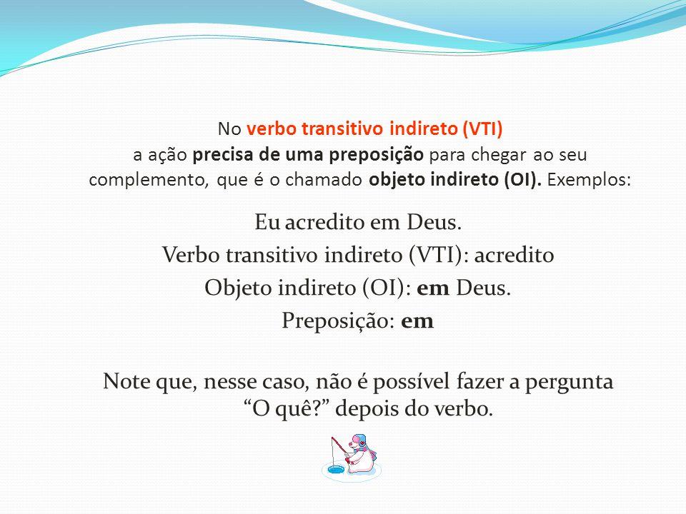 No verbo transitivo indireto (VTI) a ação precisa de uma preposição para chegar ao seu complemento, que é o chamado objeto indireto (OI). Exemplos:
