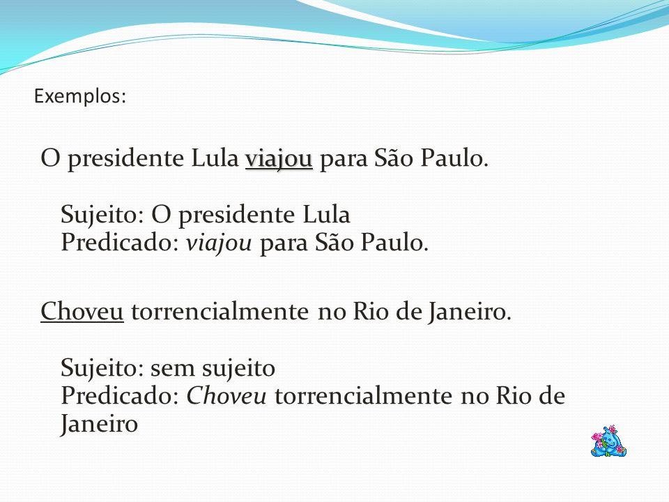 Exemplos: O presidente Lula viajou para São Paulo. Sujeito: O presidente Lula Predicado: viajou para São Paulo.