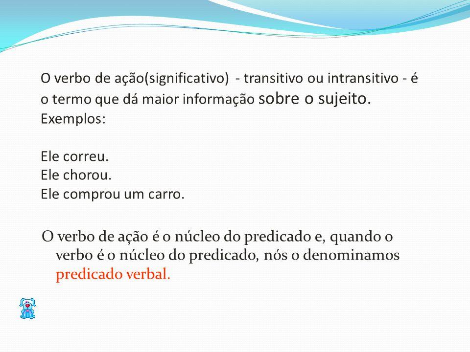 O verbo de ação(significativo) - transitivo ou intransitivo - é o termo que dá maior informação sobre o sujeito. Exemplos: Ele correu. Ele chorou. Ele comprou um carro.