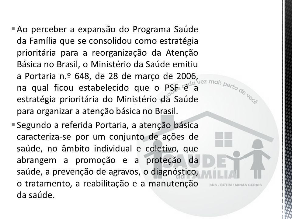Ao perceber a expansão do Programa Saúde da Família que se consolidou como estratégia prioritária para a reorganização da Atenção Básica no Brasil, o Ministério da Saúde emitiu a Portaria n.º 648, de 28 de março de 2006, na qual ficou estabelecido que o PSF é a estratégia prioritária do Ministério da Saúde para organizar a atenção básica no Brasil.