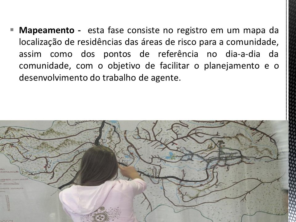 Mapeamento - esta fase consiste no registro em um mapa da localização de residências das áreas de risco para a comunidade, assim como dos pontos de referência no dia-a-dia da comunidade, com o objetivo de facilitar o planejamento e o desenvolvimento do trabalho de agente.