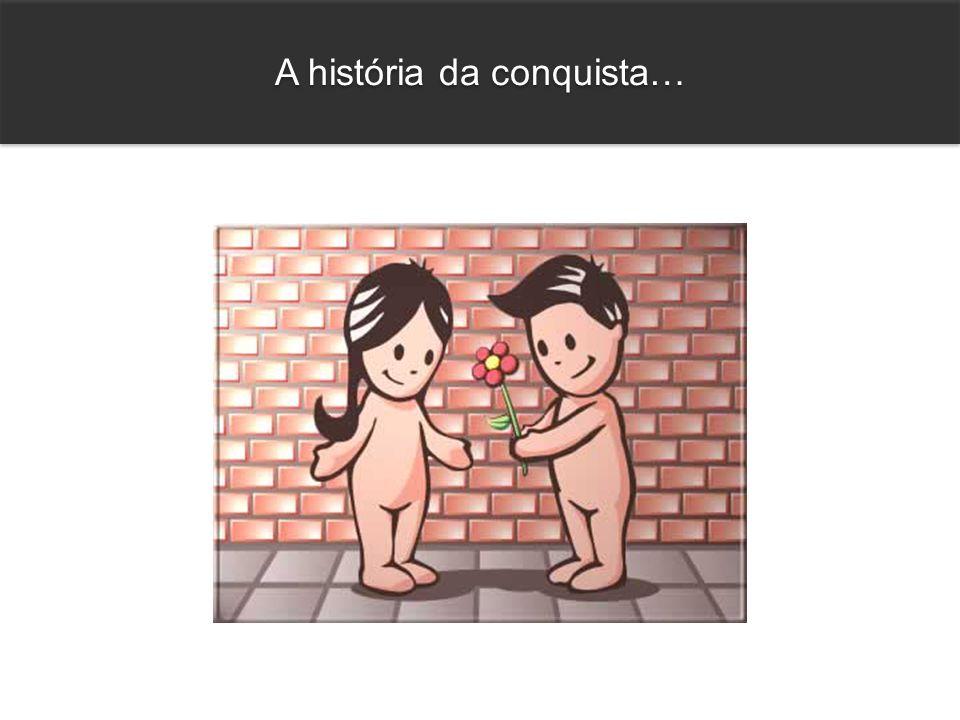 A história da conquista…