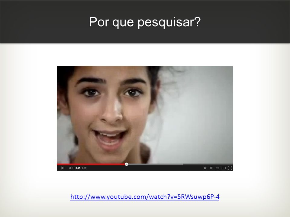Por que pesquisar http://www.youtube.com/watch v=5RWsuwp6P-4