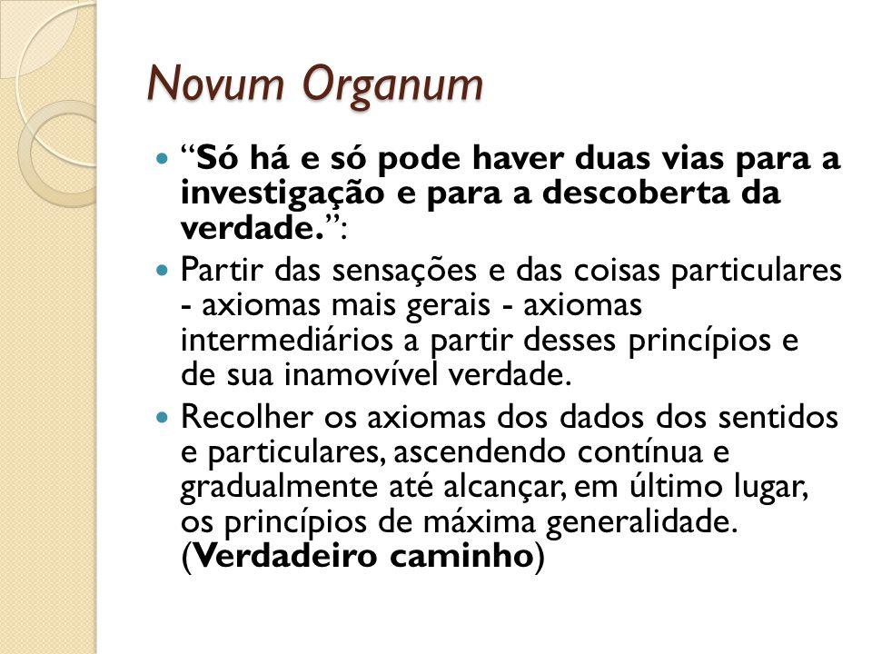 Novum Organum Só há e só pode haver duas vias para a investigação e para a descoberta da verdade. :