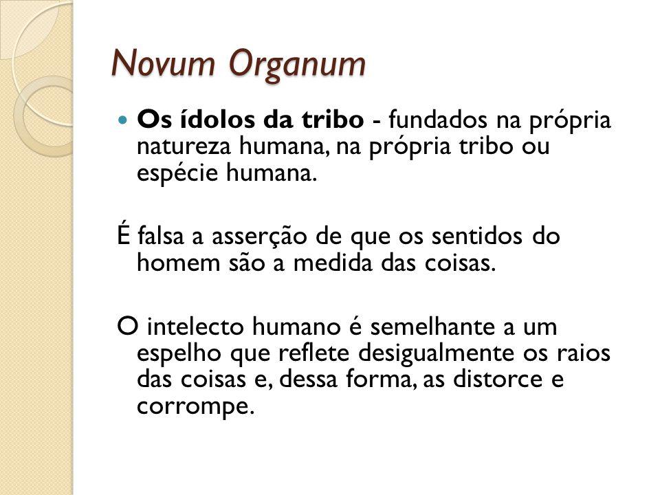 Novum Organum Os ídolos da tribo - fundados na própria natureza humana, na própria tribo ou espécie humana.
