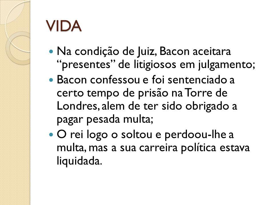 VIDA Na condição de Juiz, Bacon aceitara presentes de litigiosos em julgamento;