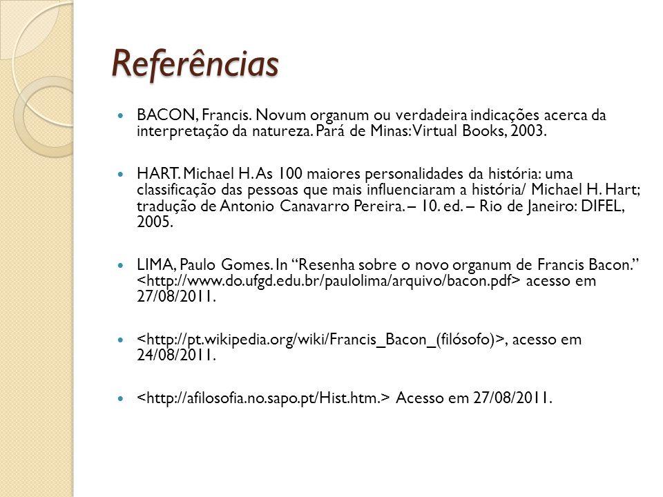 Referências BACON, Francis. Novum organum ou verdadeira indicações acerca da interpretação da natureza. Pará de Minas: Virtual Books, 2003.